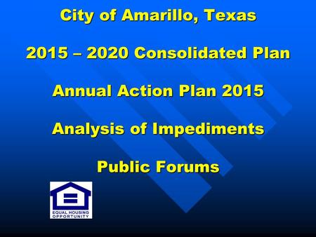 City of Amarillo, Texas 2015 – 2020 Consolidated Plan Annual Action Plan 2015 Analysis of Impediments Public Forums.