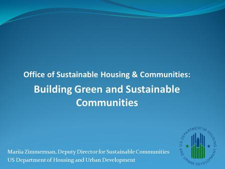 Office of Sustainable Housing & Communities: Building Green and Sustainable Communities Mariia Zimmerman, Deputy Director for Sustainable Communities US.