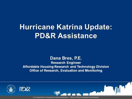 Hurricane Katrina Update: PD&R Assistance Dana Bres, P.E. Research Engineer Affordable Housing Research and Technology Division Office of Research, Evaluation.
