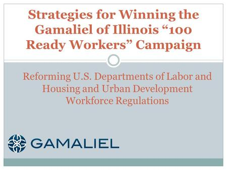 "Strategies for Winning the Gamaliel of Illinois ""100 Ready Workers"" Campaign Reforming U.S. Departments of Labor and Housing and Urban Development Workforce."