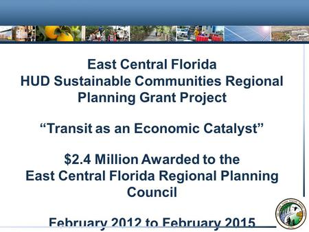 "East Central Florida HUD Sustainable Communities Regional Planning Grant Project ""Transit as an Economic Catalyst"" $2.4 Million Awarded to the East Central."