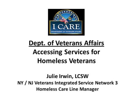 Dept. of Veterans Affairs Accessing Services for Homeless Veterans Julie Irwin, LCSW NY / NJ Veterans Integrated Service Network 3 Homeless Care Line Manager.