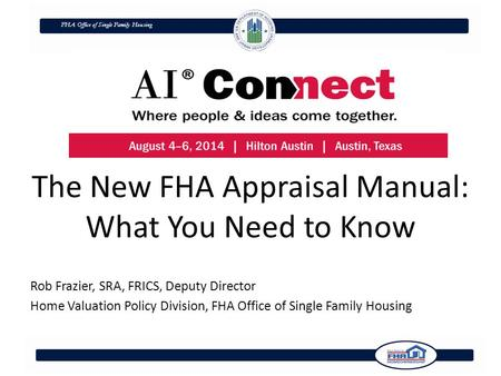 FHA Office of Single Family Housing The New FHA Appraisal Manual: What You Need to Know Rob Frazier, SRA, FRICS, Deputy Director Home Valuation Policy.