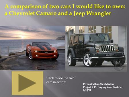 A comparison of two cars I would like to own: a Chevrolet Camaro and a Jeep Wrangler Presented by: Alex Madore Project # 15: Buying Your First Car 1/10/11.