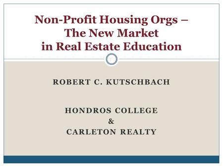 ROBERT C. KUTSCHBACH HONDROS COLLEGE & CARLETON REALTY Non-Profit Housing Orgs – The New Market in Real Estate Education.