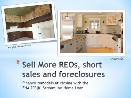 Finance remodels at closing with the FHA 203(k) Streamline Home Loan Buyers can turn this Into this!