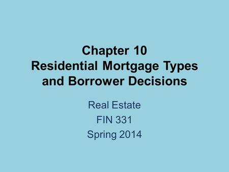 Chapter 10 Residential Mortgage Types and Borrower Decisions Real Estate FIN 331 Spring 2014.