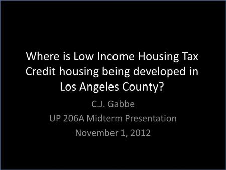 Where is Low Income Housing Tax Credit housing being developed in Los Angeles County? C.J. Gabbe UP 206A Midterm Presentation November 1, 2012.