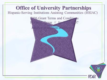 Office of University Partnerships Madlyn Wohlman-Rodriguez Hispanic-Serving Institutions Assisting Communities (HSIAC) 2006 Grant Terms and Conditions.
