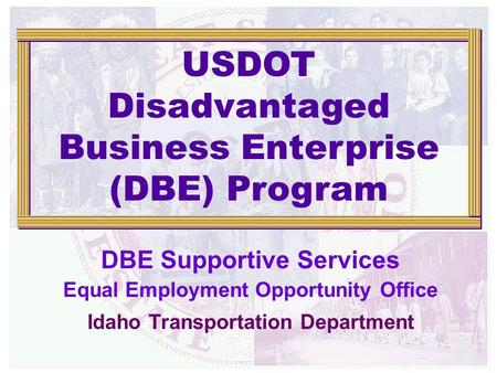 DBE Supportive Services Equal Employment Opportunity Office Idaho Transportation Department USDOT Disadvantaged Business Enterprise (DBE) Program.