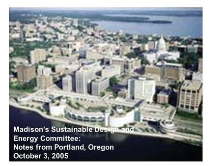 Madison's Sustainable Design and Energy Committee: Notes from Portland, Oregon October 3, 2005.
