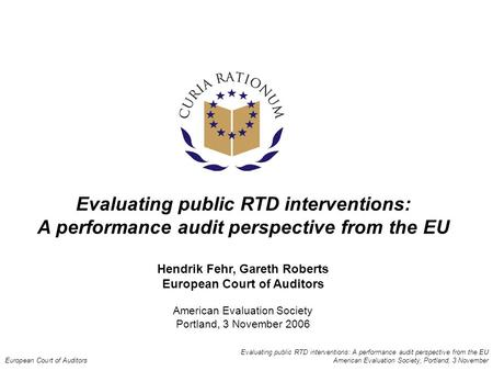 Evaluating public RTD interventions: A performance audit perspective from the EU European Court of Auditors American Evaluation Society, Portland, 3 November.