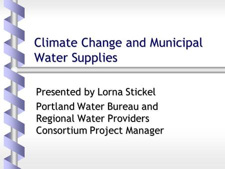 Climate Change and Municipal Water Supplies Presented by Lorna Stickel Portland Water Bureau and Regional Water Providers Consortium Project Manager.