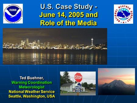 U.S. Case Study - June 14, 2005 and Role of the Media Ted Buehner, Warning Coordination Meteorologist National Weather Service Seattle, Washington, USA.