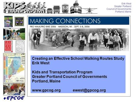 Erik West Greater Portland Council of Governments Portland, Maine Creating an Effective School Walking Routes Study Erik West Kids and Transportation Program.