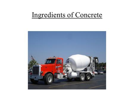 Ingredients of Concrete. A.PORTLAND CEMENT B.AGGREGATE – (Sand, Gravel, Crushed Rock) C.WATER - (Clean and Pure) D.ADMIXTURES- when necessary.