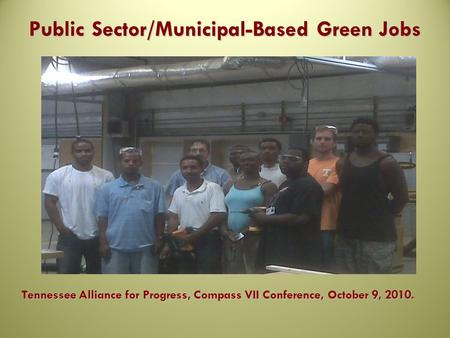 Public Sector/Municipal-Based Green Jobs Tennessee Alliance for Progress, Compass VII Conference, October 9, 2010.