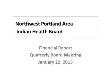Northwest Portland Area Indian Health Board Financial Report Quarterly Board Meeting January 22, 2015.