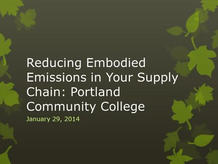 Reducing Embodied Emissions in Your Supply Chain: Portland Community College January 29, 2014.