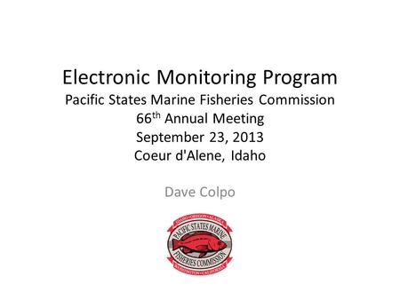 Electronic Monitoring Program Pacific States Marine Fisheries Commission 66 th Annual Meeting September 23, 2013 Coeur d'Alene, Idaho Dave Colpo.