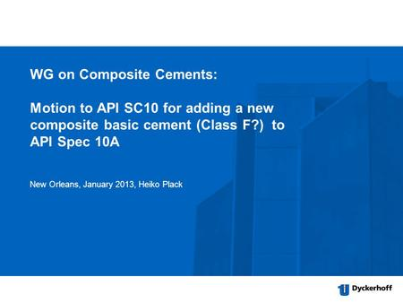 WG on Composite Cements: Motion to API SC10 for adding a new composite basic cement (Class F?) to API Spec 10A New Orleans, January 2013, Heiko Plack.