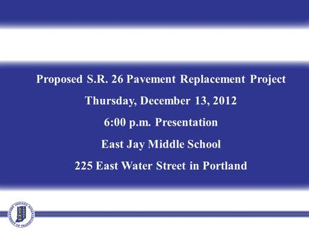 Proposed S.R. 26 Pavement Replacement Project Thursday, December 13, 2012 6:00 p.m. Presentation East Jay Middle School 225 East Water Street in Portland.