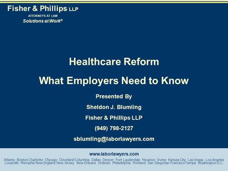 Healthcare Reform What Employers Need to Know Presented By Sheldon J. Blumling Fisher & Phillips LLP (949) 798-2127