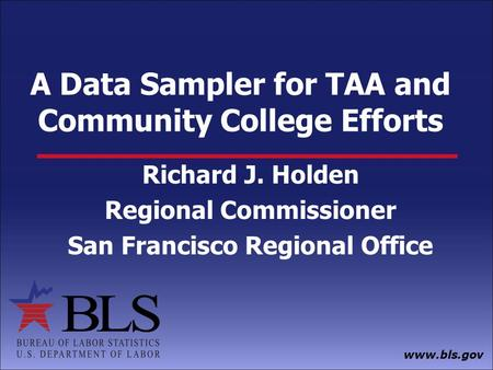 Www.bls.gov A Data Sampler for TAA and Community College Efforts Richard J. Holden Regional Commissioner San Francisco Regional Office.