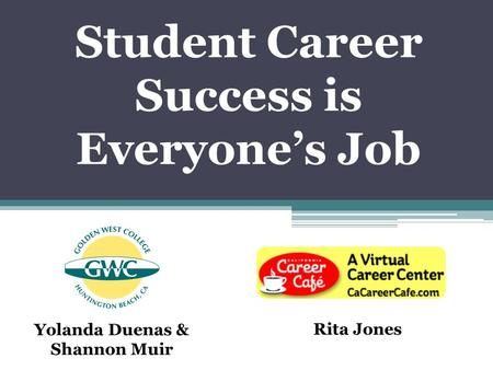 Student Career Success is Everyone's Job Yolanda Duenas & Shannon Muir Rita Jones.