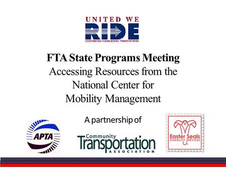 FTA State Programs Meeting Accessing Resources from the National Center for Mobility Management A partnership of.