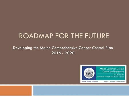 ROADMAP FOR THE FUTURE Developing the Maine Comprehensive Cancer Control Plan 2016 - 2020.