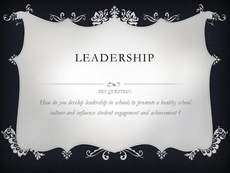 LEADERSHIP KEY QUESTION: How do you develop leadership in schools to promote a healthy school culture and influence student engagement and achievement.