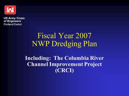 US Army Corps of Engineers Portland District Fiscal Year 2007 NWP Dredging Plan Including: The Columbia River Channel Improvement Project (CRCI)