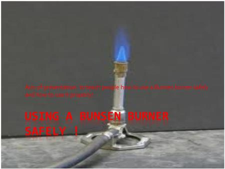 Aim of presentation: to teach people how to use a Bunsen burner safely and how to use it properly!
