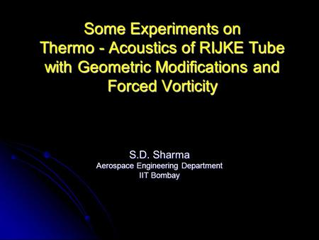 Some Experiments on Thermo - Acoustics of RIJKE Tube with Geometric Modifications and Forced Vorticity S.D. Sharma Aerospace Engineering Department IIT.