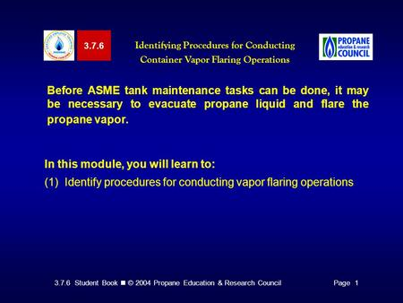 3.7.6 Student Book © 2004 Propane Education & Research CouncilPage 1 3.7.6 Identifying Procedures for Conducting Container Vapor Flaring Operations Before.