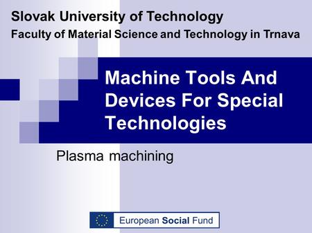 Machine Tools And Devices For Special Technologies Plasma machining Slovak University of Technology Faculty of Material Science and Technology in Trnava.