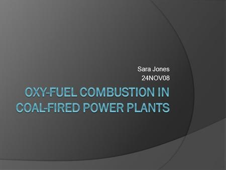 Sara Jones 24NOV08. Background  In most conventional combustion processes, air is used as the source of oxygen  Nitrogen is not necessary for combustion.