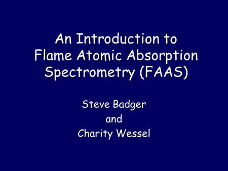 An Introduction to Flame Atomic Absorption Spectrometry (FAAS) Steve Badger and Charity Wessel.