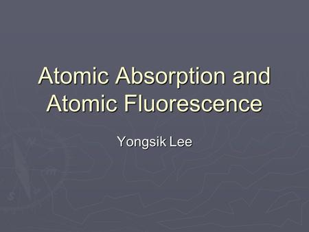 Atomic Absorption and Atomic Fluorescence Yongsik Lee.