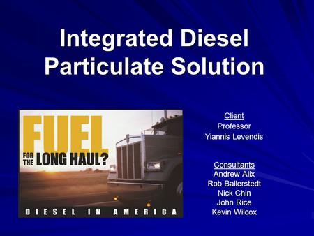 Integrated Diesel Particulate Solution Consultants Andrew Alix Rob Ballerstedt Nick Chin John Rice Kevin Wilcox Client Professor Yiannis Levendis.