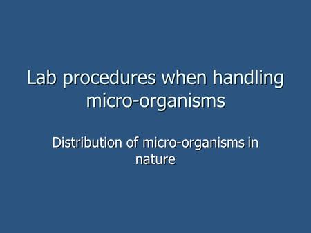 Lab procedures when handling micro-organisms Distribution of micro-organisms in nature.