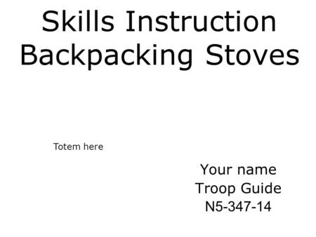 Skills Instruction Backpacking Stoves Your name Troop Guide N5-347-14 Totem here.