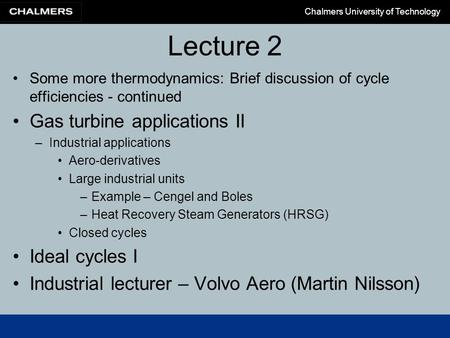 Chalmers University of Technology Lecture 2 Some more thermodynamics: Brief discussion of cycle efficiencies - continued Gas turbine applications II –Industrial.