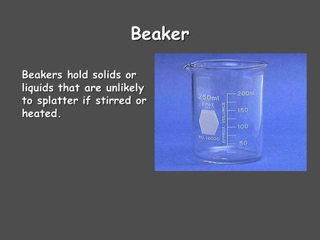 Beaker Beakers hold solids or liquids that are unlikely to splatter if stirred or heated.