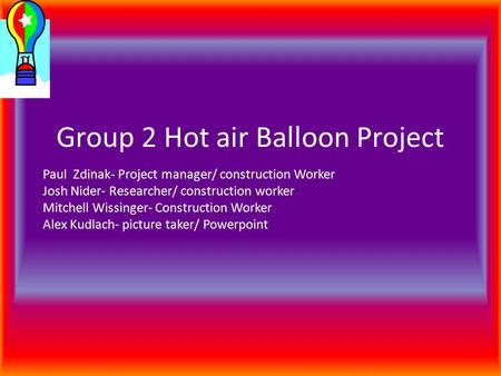 Group 2 Hot air Balloon Project Paul Zdinak- Project manager/ construction Worker Josh Nider- Researcher/ construction worker Mitchell Wissinger- Construction.