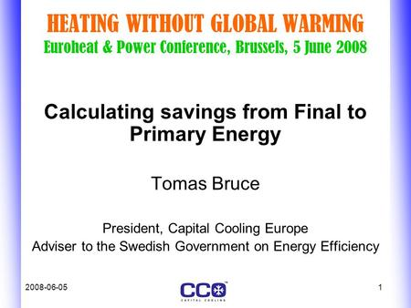 2008-06-051 HEATING WITHOUT GLOBAL WARMING Euroheat & Power Conference, Brussels, 5 June 2008 Calculating savings from Final to Primary Energy Tomas Bruce.
