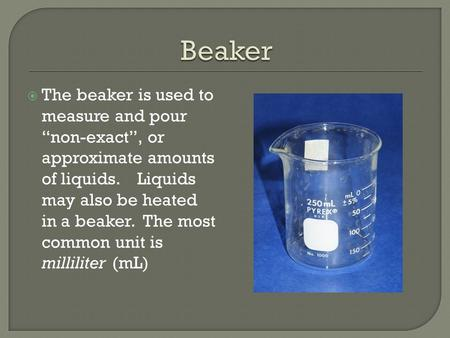 " The beaker is used to measure and pour ""non-exact"", or approximate amounts of liquids. Liquids may also be heated in a beaker. The most common unit is."