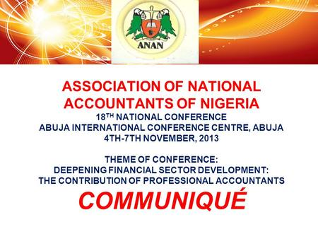 ASSOCIATION OF NATIONAL ACCOUNTANTS OF NIGERIA 18 TH NATIONAL CONFERENCE ABUJA INTERNATIONAL CONFERENCE CENTRE, ABUJA 4TH-7TH NOVEMBER, 2013 THEME OF CONFERENCE: