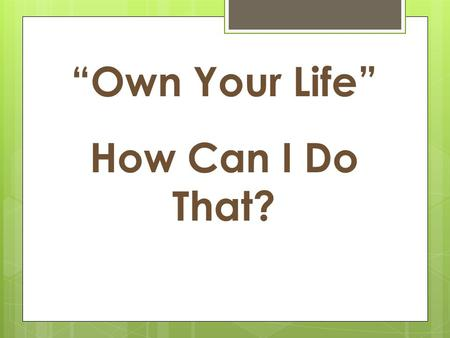 """Own Your Life"" How Can I Do That?"